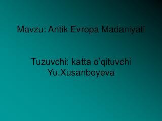 Mavzu: Antik Evropa Madaniyati Tuzuvchi: katta o'qituvchi Yu.Xusanboyeva