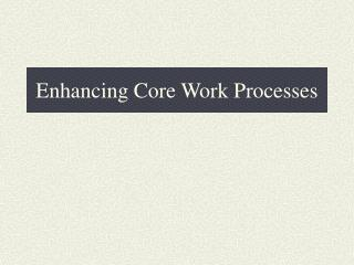 Enhancing Core Work Processes
