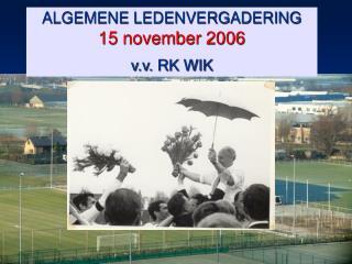 ALGEMENE LEDENVERGADERING 15 november 2006 v.v. RK WIK