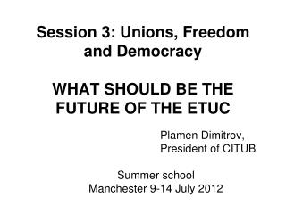 Session 3: Unions, Freedom and Democracy WHAT SHOULD BE THE FUTURE OF THE ETUC