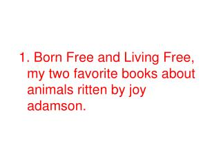 1. Born Free and Living Free, my two favorite books about animals ritten by joy adamson.