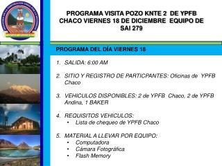 PROGRAMA VISITA POZO KNTE 2  DE YPFB CHACO VIERNES 18 DE DICIEMBRE  EQUIPO DE SAI 279