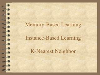 Memory-Based Learning Instance-Based Learning K-Nearest Neighbor