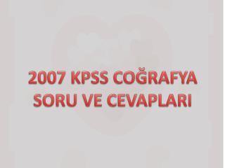 2007 KPSS CO?RAFYA SORU VE CEVAPLARI