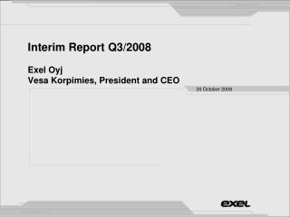 Interim Report Q3/2008 Exel Oyj Vesa Korpimies, President and CEO