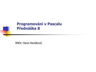 Programování v Pascalu Přednáška 8