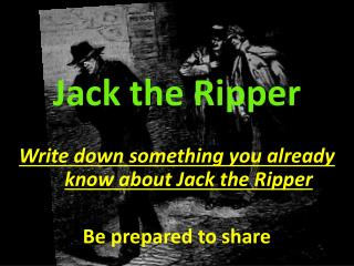 Jack the Ripper Write down something you already know about Jack the Ripper Be prepared to share
