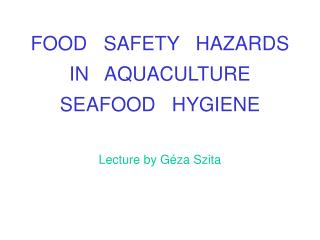 FOOD   SAFETY   HAZARDS IN   AQUACULTURE SEAFOOD   HYGIENE Lecture by Géza Szita