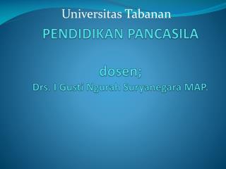PENDIDIKAN  PANCASILA dosen;  Drs. I Gusti Ngurah  S uryanegara MAP.