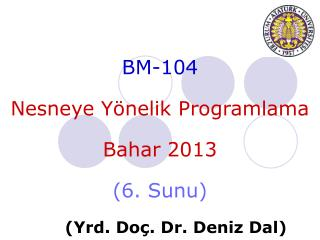 BM-104 Nesneye Yönelik  Programlama Bahar  201 3 ( 6 .  Sunu ) ( Yrd . Do ç . Dr.  Deniz  Dal)
