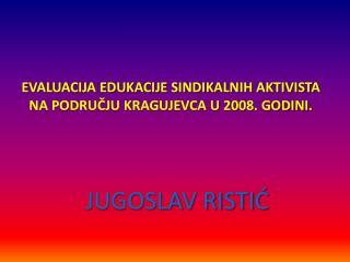 EVALUACIJA EDUKACIJE SINDIKALNIH AKTIVISTA NA PODRUČJU KRAGUJEVCA U 2008. GODINI.