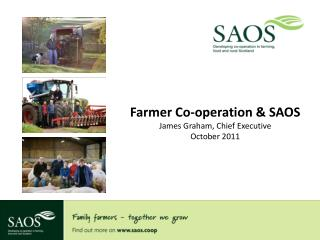 Farmer Co-operation & SAOS James Graham, Chief Executive October 2011