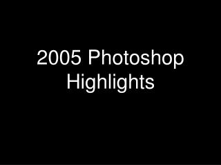 2005 Photoshop Highlights