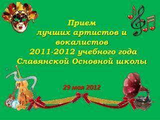 Прием  лучших  артистов и вокалистов  2011-2012 учебного года Славянской Основной школы