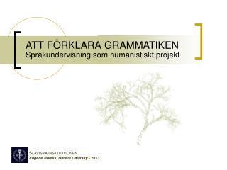 ATT FÖRKLARA GRAMMATIKEN Språkundervisning som humanistiskt projekt