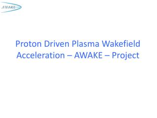 Proton Driven Plasma Wakefield Acceleration – AWAKE – Project