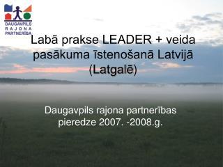 Labā prakse LEADER + veida pasākuma īstenošanā Latvijā ( Latgalē )