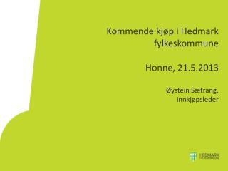 Kommende kjøp i Hedmark fylkeskommune Honne, 21.5.2013 Øystein Sætrang,  innkjøpsleder
