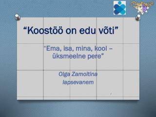 """ Ema ,  isa , mina,  kool  –  üksmeelne pere "" Olga  Zamoitina lapsevanem"