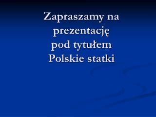Zapraszamy na prezentację pod tytułem Polskie statki