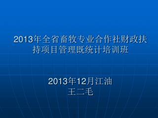 2013 年全省畜牧专业合作社财政扶持项目管理既统计培训班 2013 年 12 月江油 王二毛