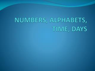 NUMBERS, ALPHABETS, TIME, DAYS
