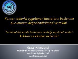 Özgür TANRIVERDİ Muğla Sıtkı Koçman Üniversitesi Tıp Fakültesi Tıbbi Onkoloji Bilim Dalı