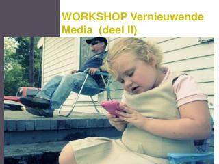 WORKSHOP Vernieuwende Media  (deel II)