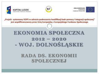 EKONOMIA SPOŁECZNA  2012 – 2020 - woj. dolnośląskie RADA ds. EKONOMII Społecznej