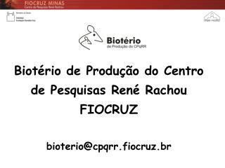 Biotério de Produção do Centro de Pesquisas René Rachou FIOCRUZ bioterio@cpqrr.fiocruz.br