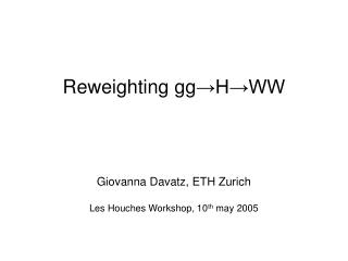 Reweighting gg →H→WW Giovanna Davatz, ETH Zurich Les Houches Workshop, 10 th  may 2005