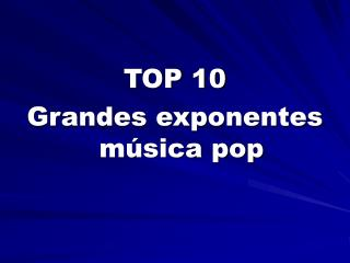 TOP 10  Grandes exponentes música pop
