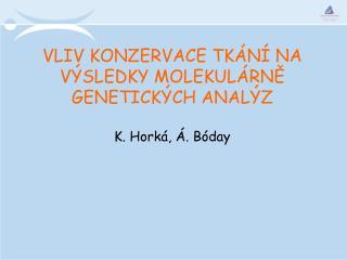 VLIV KONZERVACE TKÁNÍ NA VÝSLEDKY MOLEKULÁRNĚ GENETICKÝCH ANALÝZ K. Horká, Á. Bóday
