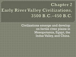 Chapter 2 Early River Valley Civilizations, 3500 B.C.�450 B.C.