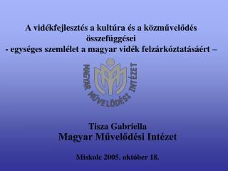 Tisza Gabriella Magyar Művelődési Intézet Miskolc 2005. október 18.