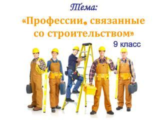 Тема:  «Профессии, связанные  со строительством»                                        9 класс
