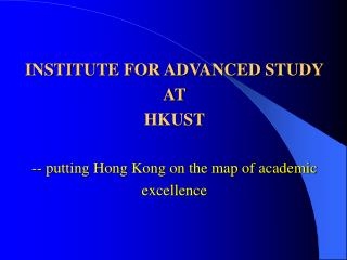 INSTITUTE FOR ADVANCED STUDY AT  HKUST -- putting Hong Kong on the map of academic excellence