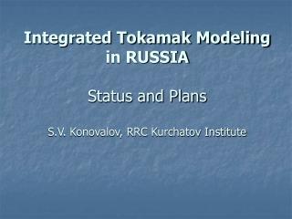 Integrated Tokamak Modeling  in RUSSIA Status and Plans S.V. Konovalov, RRC Kurchatov Institute
