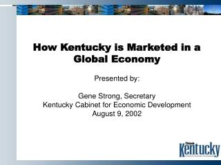 How Kentucky is Marketed in a Global Economy Presented by: Gene Strong, Secretary