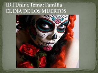 IB I Unit 2  Tema :  Familia EL DÍA DE LOS MUERTOS