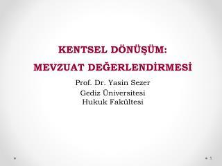 KENTSEL DÖNÜŞÜM: MEVZUAT DEĞERLENDİRMESİ Prof. Dr. Yasin Sezer Gediz Üniversitesi Hukuk Fakültesi