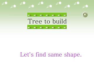 Tree to build