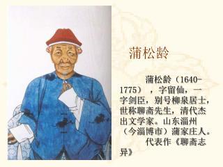 蒲松龄( 1640-1775 ) ,字留仙,一字剑臣,别号柳泉居士,世称聊斋先生,清代杰出文学家。山东淄州(今淄博市)蒲家庄人。        代表作 《 聊斋志异 》