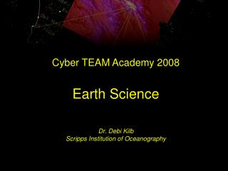 Cyber TEAM Academy 2008 Earth Science Dr. Debi Kilb Scripps Institution of Oceanography