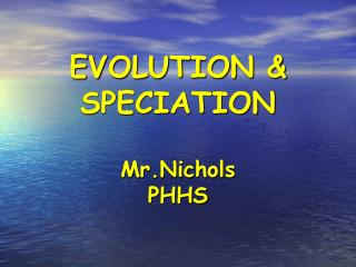 EVOLUTION & SPECIATION Mr.Nichols PHHS