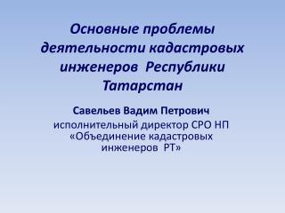 Основные проблемы  деятельности  кадастровых инженеров   Республики  Татарстан
