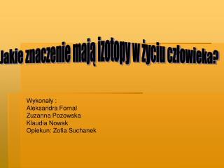 Wykona?y : Aleksandra Fornal Zuzanna Pozowska  Klaudia Nowak   Opiekun: Zofia Suchanek