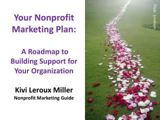 Your Nonprofit  Marketing Plan:  A Roadmap to Building Support for Your Organization