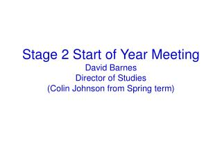 Stage 2 Start of Year Meeting David Barnes Director of Studies (Colin Johnson from Spring term)