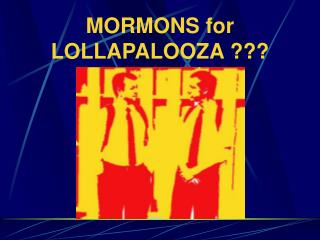 MORMONS for LOLLAPALOOZA ???